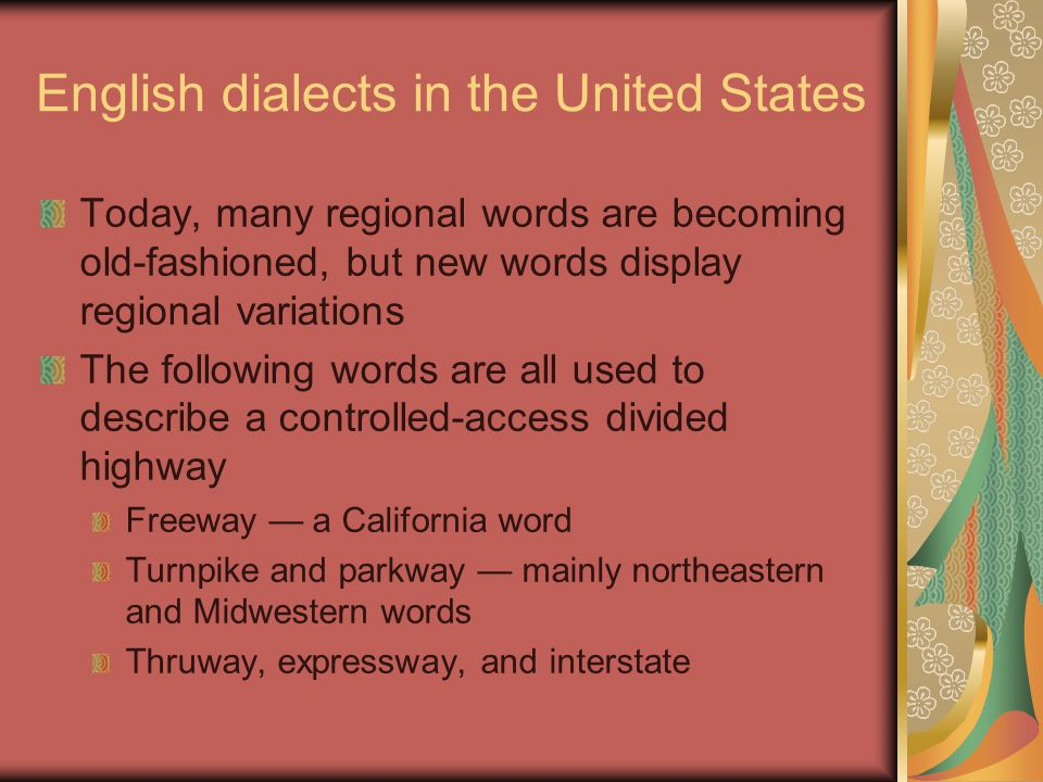 English dialects in the United States Today, many regional words are becoming old-fashioned, but new words display regional variations The following words are all used to describe a controlled-access divided highway Freeway — a California word Turnpike and parkway — mainly northeastern and Midwestern words Thruway, expressway, and interstate