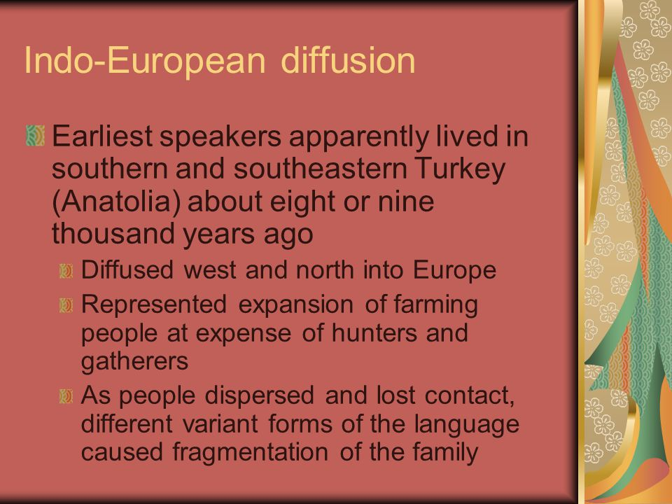 Indo-European diffusion Earliest speakers apparently lived in southern and southeastern Turkey (Anatolia) about eight or nine thousand years ago Diffused west and north into Europe Represented expansion of farming people at expense of hunters and gatherers As people dispersed and lost contact, different variant forms of the language caused fragmentation of the family