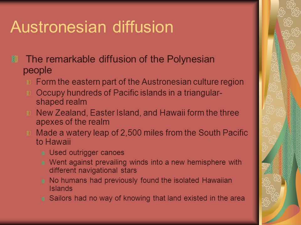 Austronesian diffusion The remarkable diffusion of the Polynesian people Form the eastern part of the Austronesian culture region Occupy hundreds of Pacific islands in a triangular- shaped realm New Zealand, Easter Island, and Hawaii form the three apexes of the realm Made a watery leap of 2,500 miles from the South Pacific to Hawaii Used outrigger canoes Went against prevailing winds into a new hemisphere with different navigational stars No humans had previously found the isolated Hawaiian Islands Sailors had no way of knowing that land existed in the area