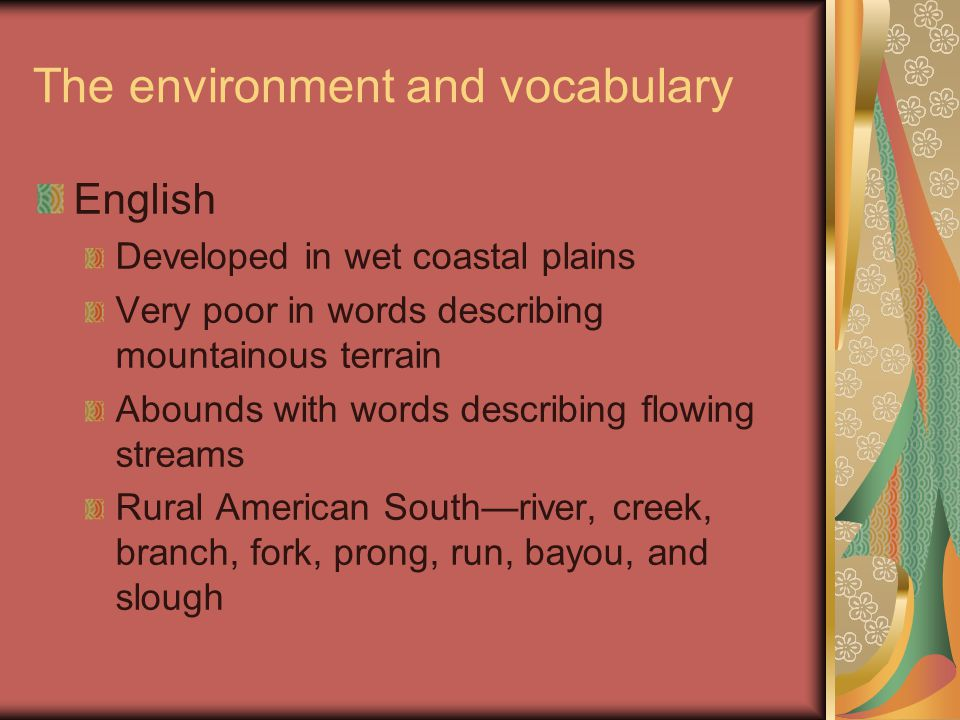 The environment and vocabulary English Developed in wet coastal plains Very poor in words describing mountainous terrain Abounds with words describing flowing streams Rural American South—river, creek, branch, fork, prong, run, bayou, and slough