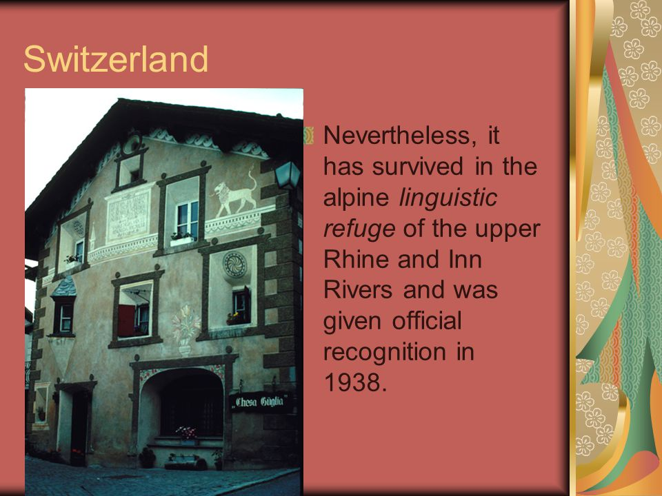 Switzerland Nevertheless, it has survived in the alpine linguistic refuge of the upper Rhine and Inn Rivers and was given official recognition in 1938.