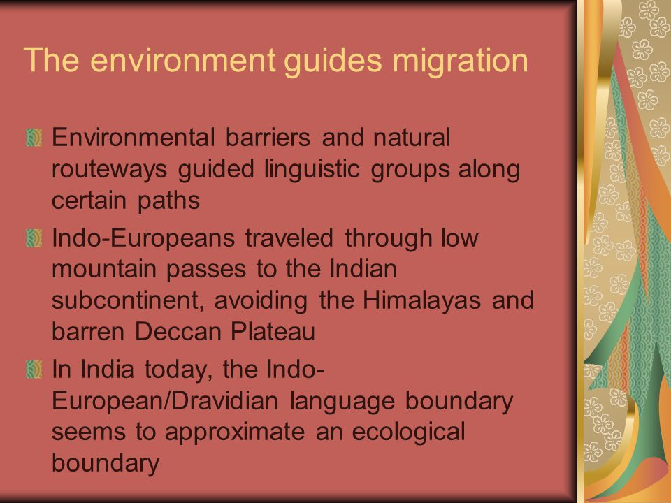 The environment guides migration Environmental barriers and natural routeways guided linguistic groups along certain paths Indo-Europeans traveled through low mountain passes to the Indian subcontinent, avoiding the Himalayas and barren Deccan Plateau In India today, the Indo- European/Dravidian language boundary seems to approximate an ecological boundary