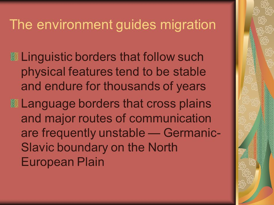 The environment guides migration Linguistic borders that follow such physical features tend to be stable and endure for thousands of years Language borders that cross plains and major routes of communication are frequently unstable — Germanic- Slavic boundary on the North European Plain