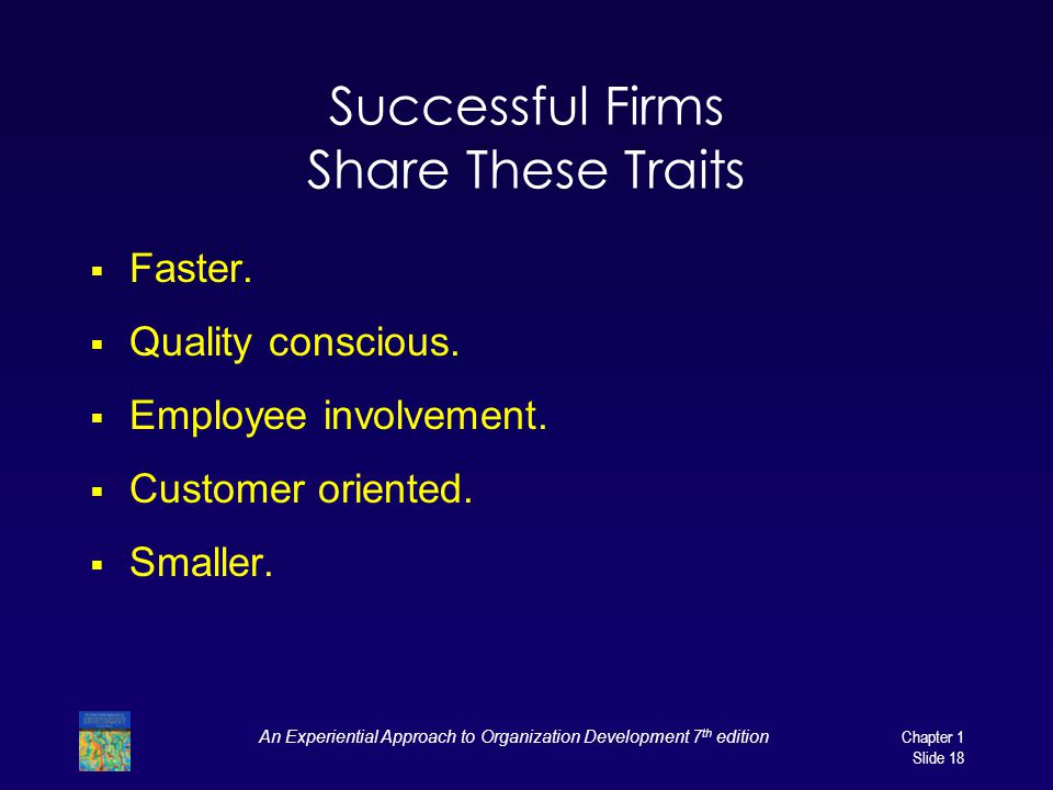 An Experiential Approach to Organization Development 7 th edition Chapter 1 Slide 18 Successful Firms Share These Traits  Faster.