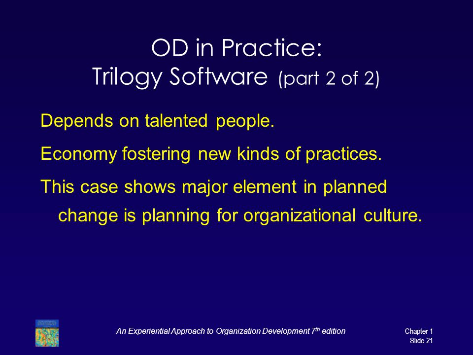 An Experiential Approach to Organization Development 7 th edition Chapter 1 Slide 21 OD in Practice: Trilogy Software (part 2 of 2) Depends on talente