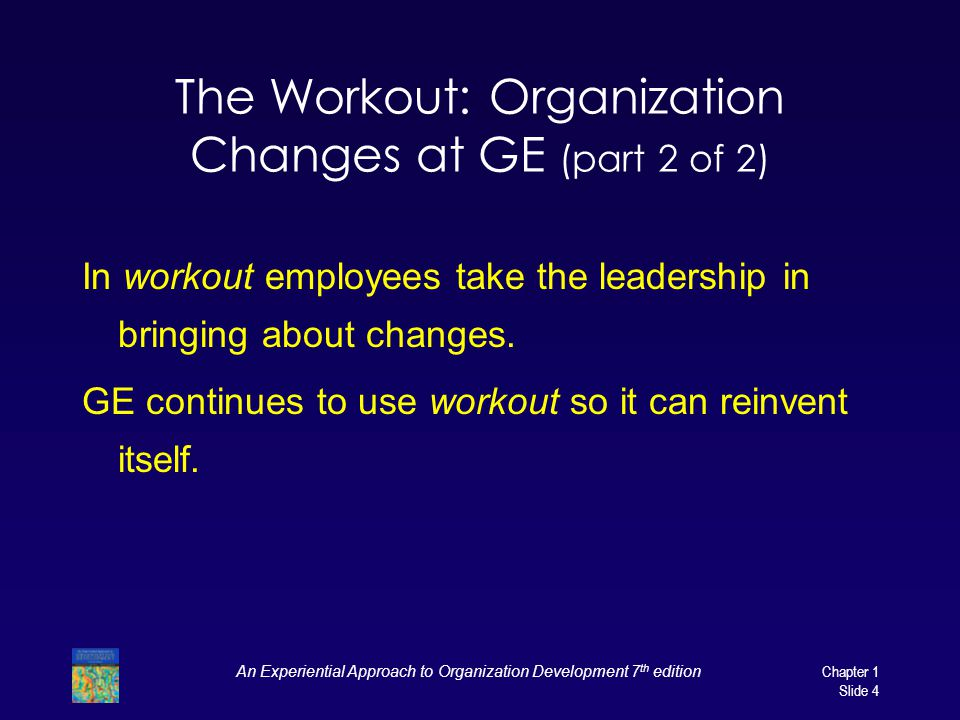 An Experiential Approach to Organization Development 7 th edition Chapter 1 Slide 4 The Workout: Organization Changes at GE (part 2 of 2) In workout employees take the leadership in bringing about changes.
