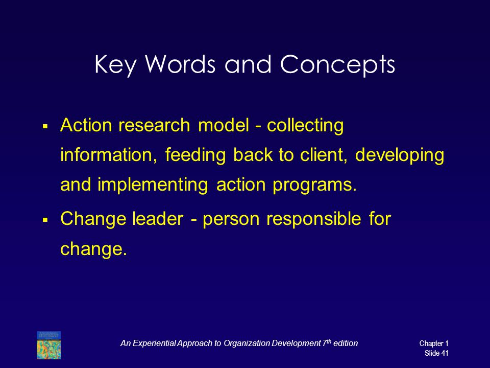 An Experiential Approach to Organization Development 7 th edition Chapter 1 Slide 41 Key Words and Concepts  Action research model - collecting information, feeding back to client, developing and implementing action programs.