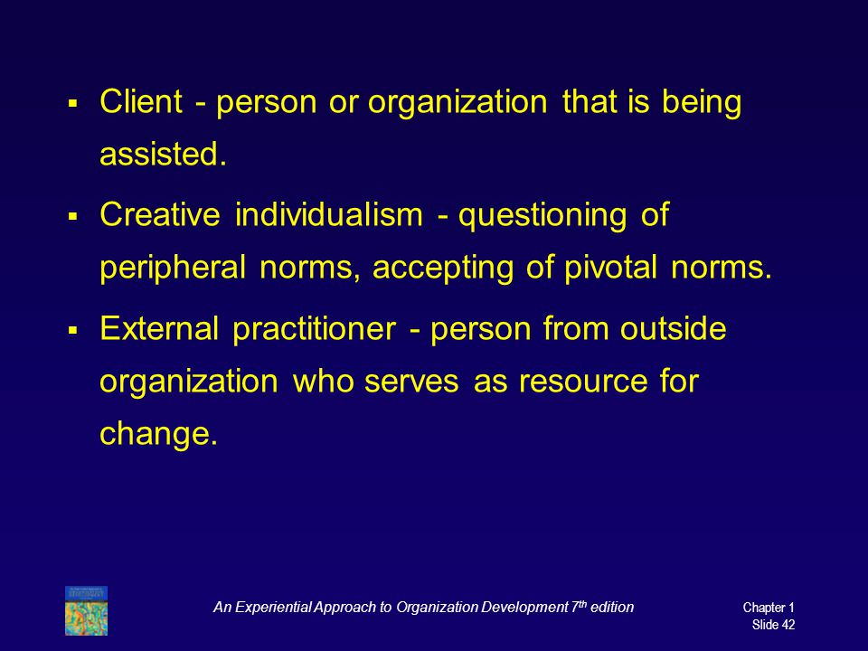 An Experiential Approach to Organization Development 7 th edition Chapter 1 Slide 42  Client - person or organization that is being assisted.