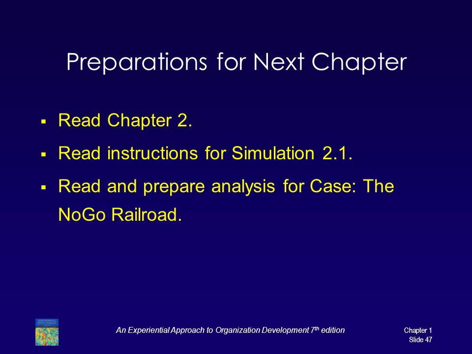 An Experiential Approach to Organization Development 7 th edition Chapter 1 Slide 47 Preparations for Next Chapter  Read Chapter 2.