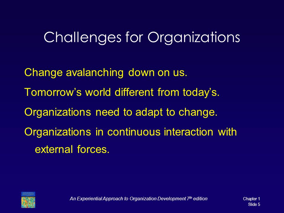 An Experiential Approach to Organization Development 7 th edition Chapter 1 Slide 5 Challenges for Organizations Change avalanching down on us.