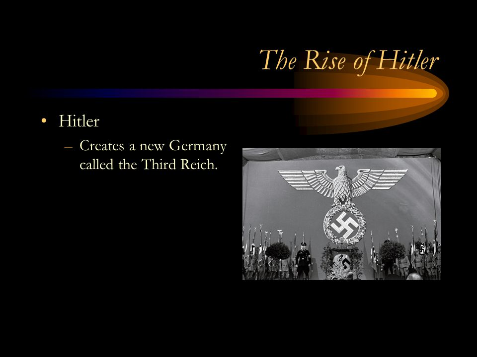 The Rise of Hitler Hitler –Creates a new Germany called the Third Reich.