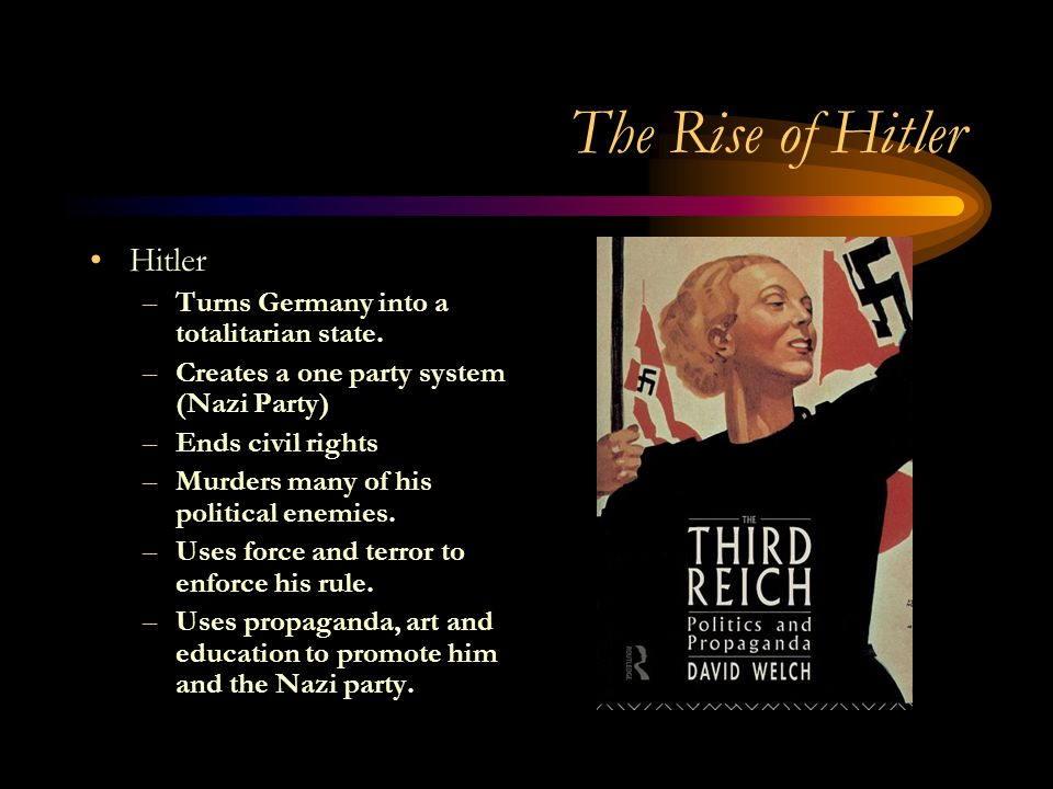 The Rise of Hitler Hitler –Turns Germany into a totalitarian state.