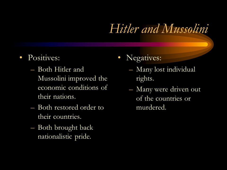 Hitler and Mussolini Positives: –Both Hitler and Mussolini improved the economic conditions of their nations. –Both restored order to their countries.