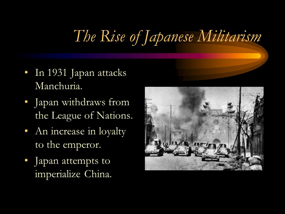 The Rise of Japanese Militarism In 1931 Japan attacks Manchuria. Japan withdraws from the League of Nations. An increase in loyalty to the emperor. Ja