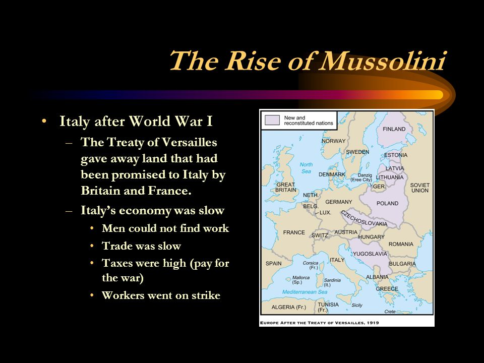 The Rise of Mussolini Italy after World War I –The Treaty of Versailles gave away land that had been promised to Italy by Britain and France. –Italy's