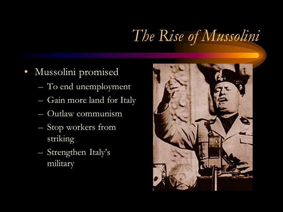 The Rise of Mussolini Mussolini promised –To end unemployment –Gain more land for Italy –Outlaw communism –Stop workers from striking –Strengthen Ital