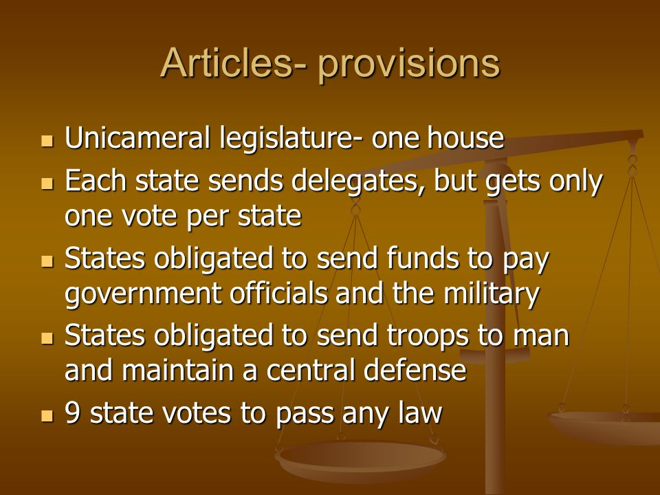 Articles- provisions The authority of the executive and judicial branches would remain with the individual states The authority of the executive and judicial branches would remain with the individual states Unanimous vote by the states was necessary to amend the Articles Unanimous vote by the states was necessary to amend the Articles States set up trade agreements between the states and with foreign countries States set up trade agreements between the states and with foreign countries
