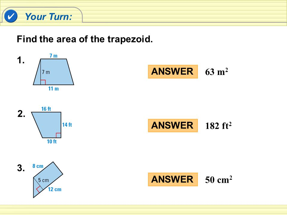 Your Turn: ANSWER 63 m 2 Find the area of the trapezoid. ANSWER 182 ft 2 ANSWER 50 cm 2 1. 2. 3.