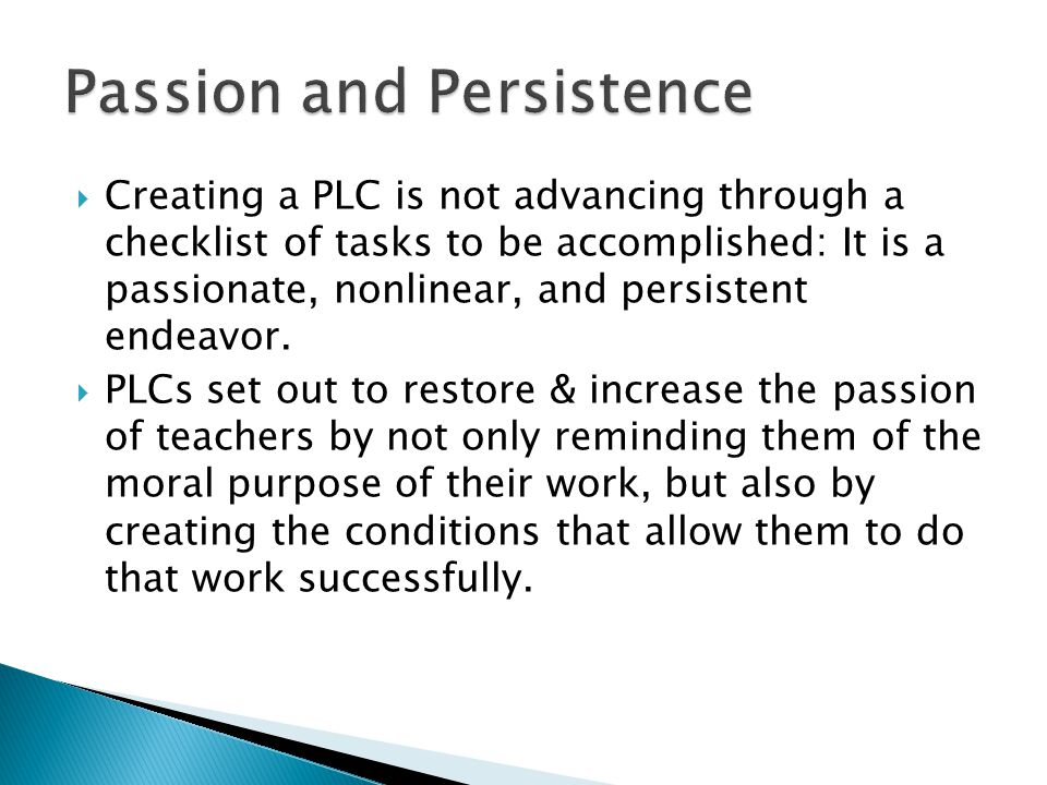  Creating a PLC is not advancing through a checklist of tasks to be accomplished: It is a passionate, nonlinear, and persistent endeavor.