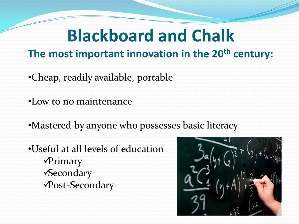 Blackboard and Chalk The most important innovation in the 20 th century: Cheap, readily available, portable Low to no maintenance Mastered by anyone w