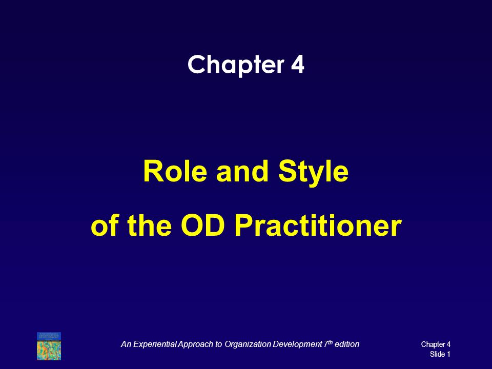 Chapter 4 Role and Style of the OD Practitioner An Experiential Approach to Organization Development 7 th edition Chapter 4 Slide 1