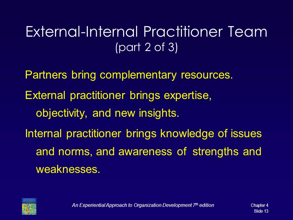An Experiential Approach to Organization Development 7 th edition Chapter 4 Slide 13 External-Internal Practitioner Team (part 2 of 3) Partners bring complementary resources.