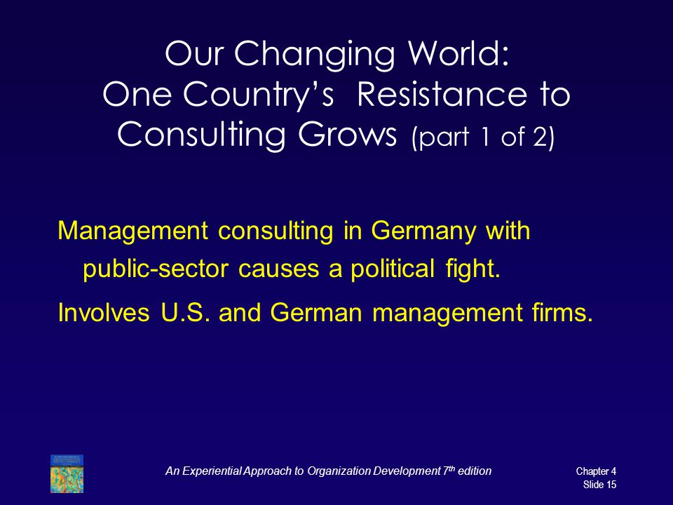 An Experiential Approach to Organization Development 7 th edition Chapter 4 Slide 15 Our Changing World: One Country's Resistance to Consulting Grows (part 1 of 2) Management consulting in Germany with public-sector causes a political fight.