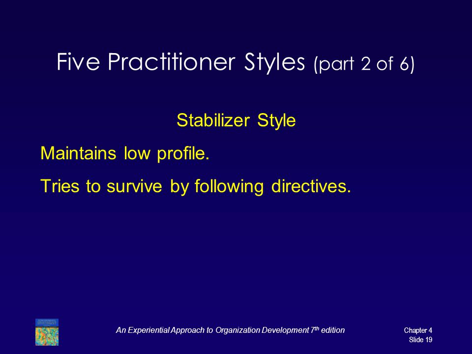 An Experiential Approach to Organization Development 7 th edition Chapter 4 Slide 19 Five Practitioner Styles (part 2 of 6) Stabilizer Style Maintains low profile.