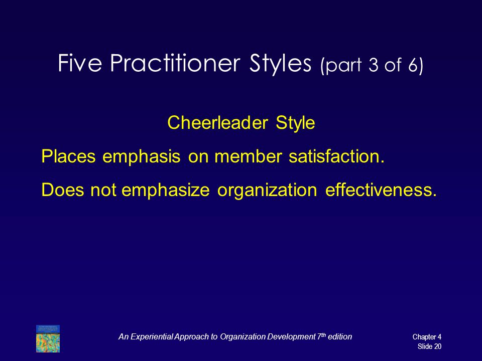 An Experiential Approach to Organization Development 7 th edition Chapter 4 Slide 20 Five Practitioner Styles (part 3 of 6) Cheerleader Style Places emphasis on member satisfaction.