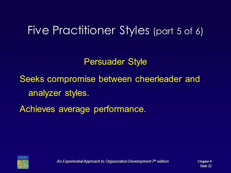 An Experiential Approach to Organization Development 7 th edition Chapter 4 Slide 22 Five Practitioner Styles (part 5 of 6) Persuader Style Seeks compromise between cheerleader and analyzer styles.