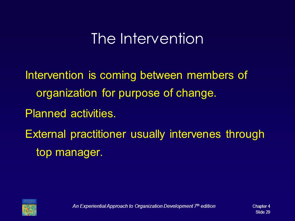 An Experiential Approach to Organization Development 7 th edition Chapter 4 Slide 29 The Intervention Intervention is coming between members of organization for purpose of change.