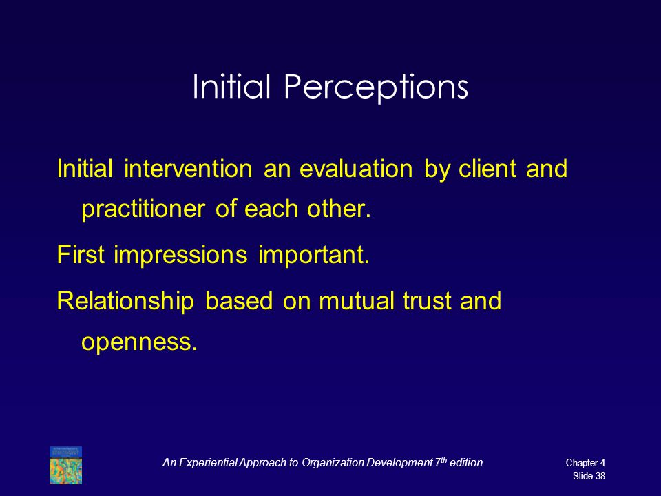 An Experiential Approach to Organization Development 7 th edition Chapter 4 Slide 38 Initial Perceptions Initial intervention an evaluation by client and practitioner of each other.