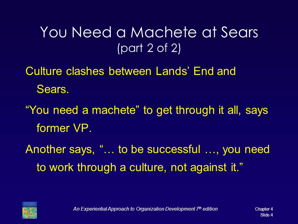 An Experiential Approach to Organization Development 7 th edition Chapter 4 Slide 4 You Need a Machete at Sears (part 2 of 2) Culture clashes between Lands' End and Sears.