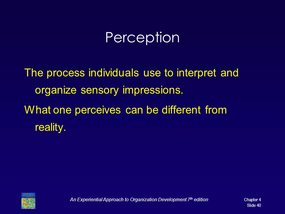 An Experiential Approach to Organization Development 7 th edition Chapter 4 Slide 40 Perception The process individuals use to interpret and organize sensory impressions.