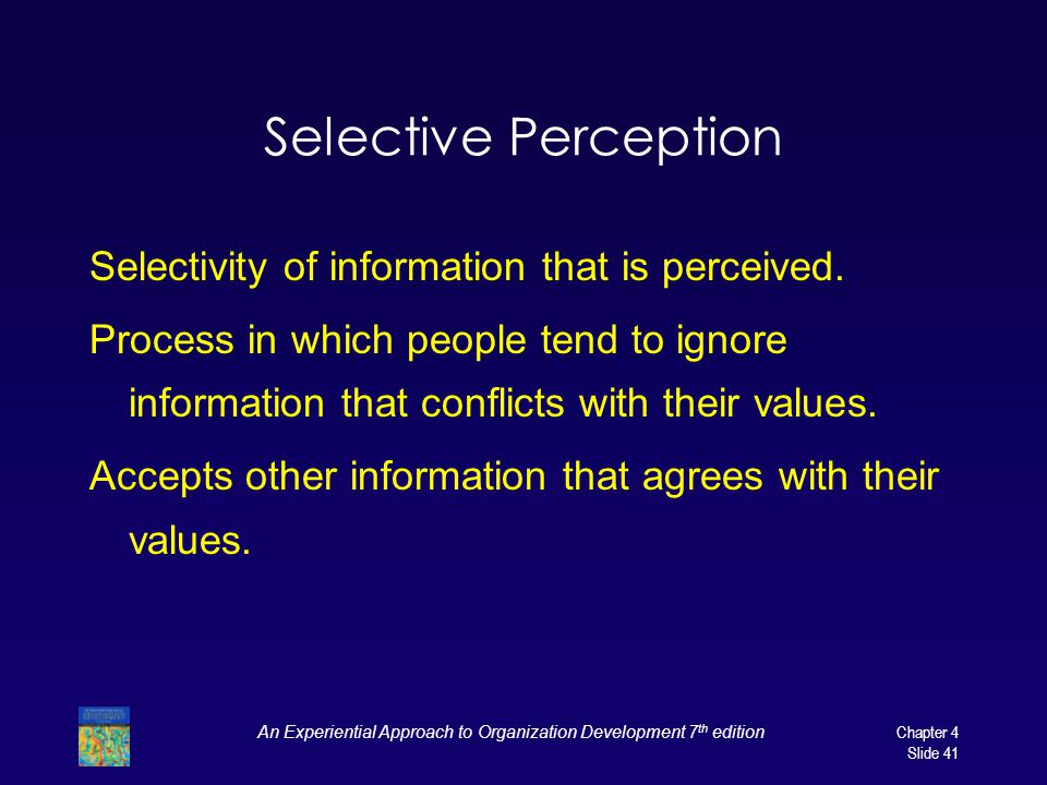 An Experiential Approach to Organization Development 7 th edition Chapter 4 Slide 41 Selective Perception Selectivity of information that is perceived.