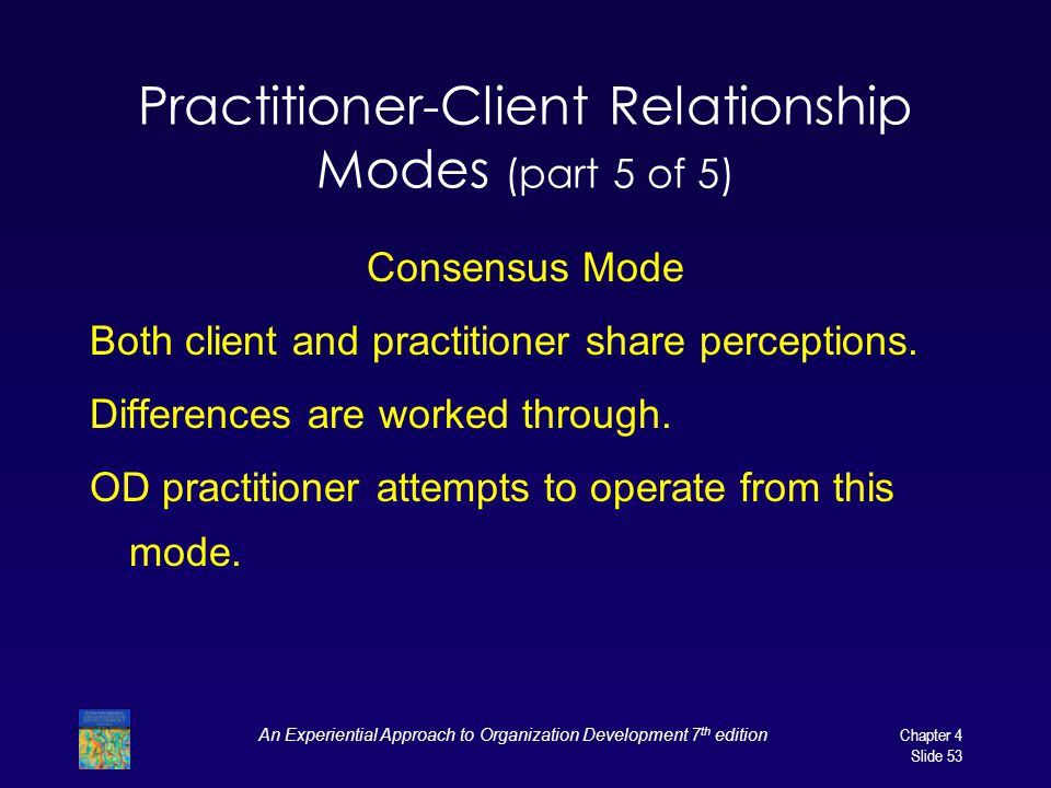An Experiential Approach to Organization Development 7 th edition Chapter 4 Slide 53 Practitioner-Client Relationship Modes (part 5 of 5) Consensus Mode Both client and practitioner share perceptions.