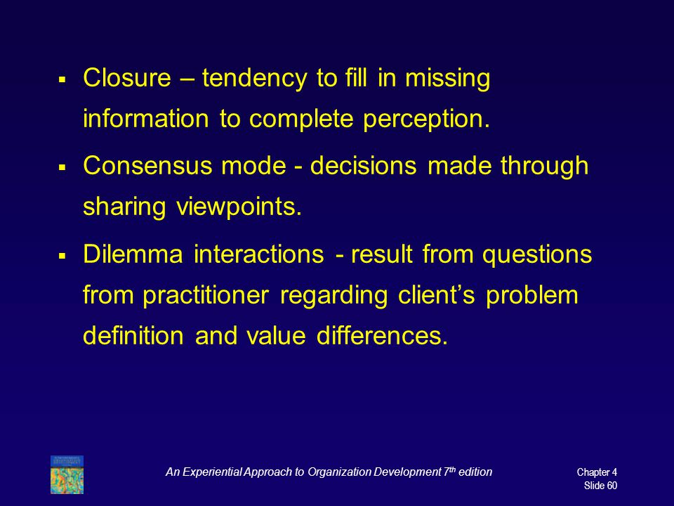 An Experiential Approach to Organization Development 7 th edition Chapter 4 Slide 60  Closure – tendency to fill in missing information to complete perception.