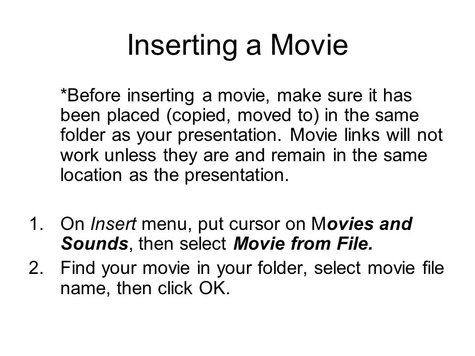 Inserting a Movie *Before inserting a movie, make sure it has been placed (copied, moved to) in the same folder as your presentation. Movie links will