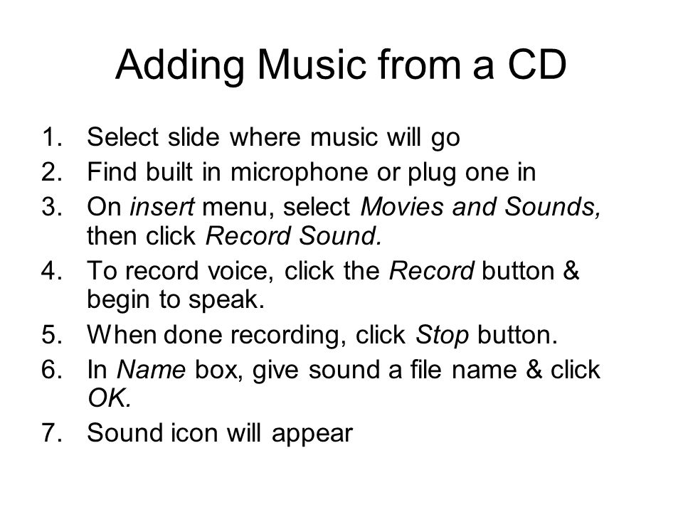 Adding Music from a CD 1.Select slide where music will go 2.Find built in microphone or plug one in 3.On insert menu, select Movies and Sounds, then c