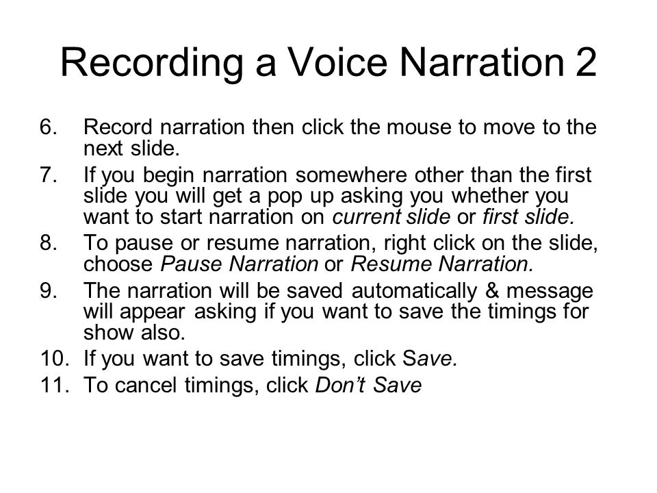 Recording a Voice Narration 2 6.Record narration then click the mouse to move to the next slide. 7.If you begin narration somewhere other than the fir