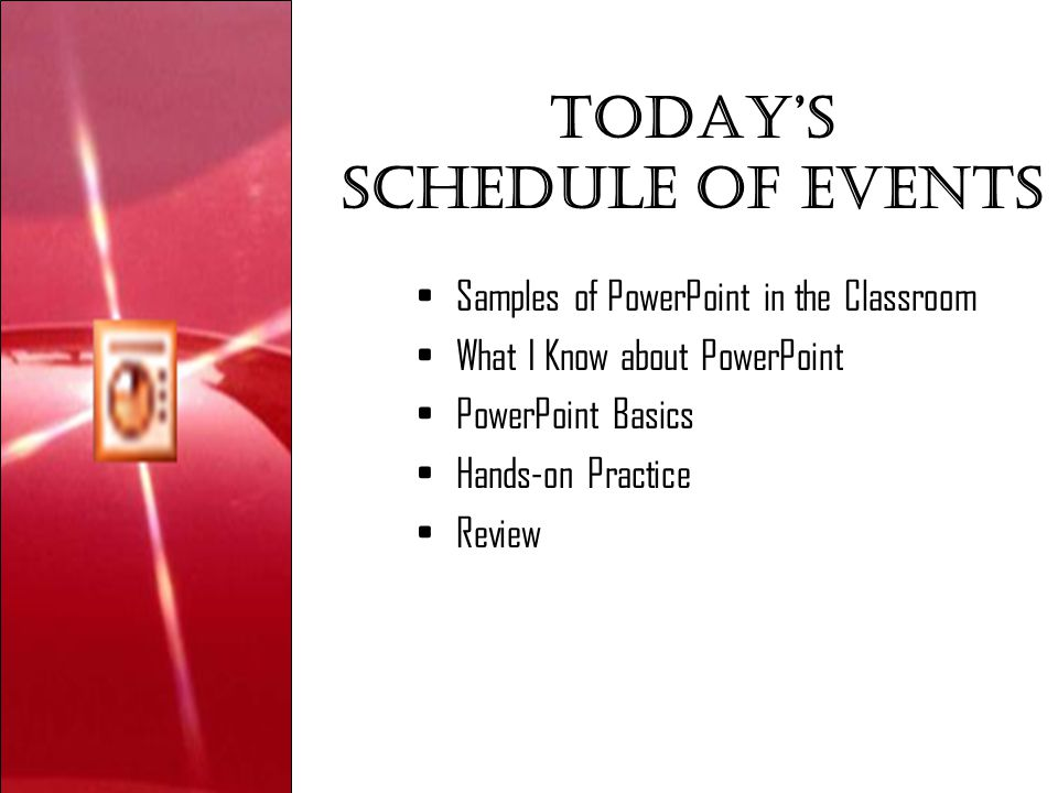 Today's Schedule of events Samples of PowerPoint in the Classroom What I Know about PowerPoint PowerPoint Basics Hands-on Practice Review