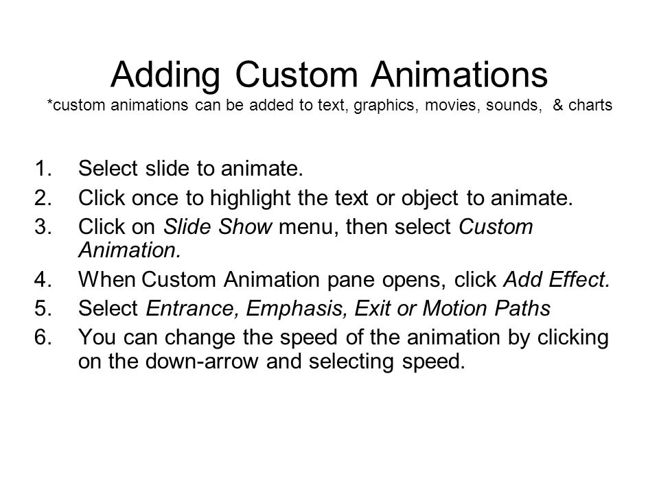 Adding Custom Animations *custom animations can be added to text, graphics, movies, sounds, & charts 1.Select slide to animate. 2.Click once to highli