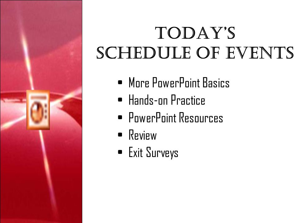 Today's Schedule of events More PowerPoint Basics Hands-on Practice PowerPoint Resources Review Exit Surveys