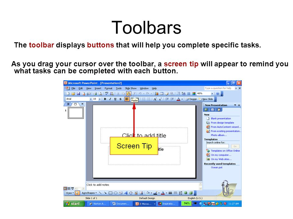Toolbars The toolbar displays buttons that will help you complete specific tasks. As you drag your cursor over the toolbar, a screen tip will appear t