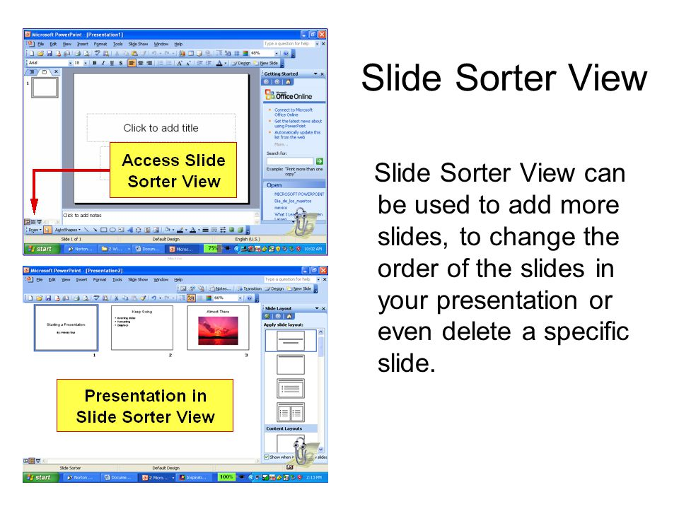 Slide Sorter View Slide Sorter View can be used to add more slides, to change the order of the slides in your presentation or even delete a specific s