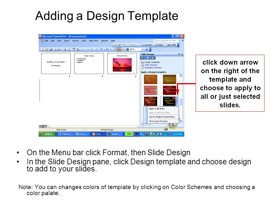 Adding a Design Template On the Menu bar click Format, then Slide Design In the Slide Design pane, click Design template and choose design to add to your slides.