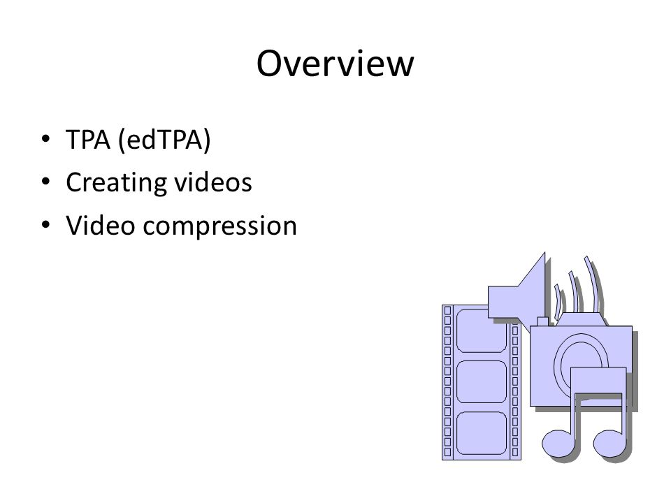 Overview TPA (edTPA) Creating videos Video compression