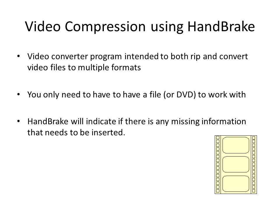 Video Compression using HandBrake Video converter program intended to both rip and convert video files to multiple formats You only need to have to have a file (or DVD) to work with HandBrake will indicate if there is any missing information that needs to be inserted.