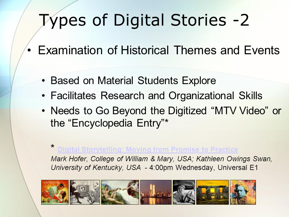 Types of Digital Stories -2 Examination of Historical Themes and Events Based on Material Students Explore Facilitates Research and Organizational Skills Needs to Go Beyond the Digitized MTV Video or the Encyclopedia Entry * * Digital Storytelling: Moving from Promise to Practice Mark Hofer, College of William & Mary, USA; Kathleen Owings Swan, University of Kentucky, USA - 4:00pm Wednesday, Universal E1 Digital Storytelling: Moving from Promise to Practice
