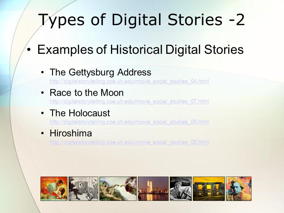 Types of Digital Stories -2 Examples of Historical Digital Stories The Gettysburg Address http://digitalstorytelling.coe.uh.edu/movie_social_studies_04.html http://digitalstorytelling.coe.uh.edu/movie_social_studies_04.html Race to the Moon http://digitalstorytelling.coe.uh.edu/movie_social_studies_07.html http://digitalstorytelling.coe.uh.edu/movie_social_studies_07.html The Holocaust http://digitalstorytelling.coe.uh.edu/movie_social_studies_06.html http://digitalstorytelling.coe.uh.edu/movie_social_studies_06.html Hiroshima http://digitalstorytelling.coe.uh.edu/movie_social_studies_05.html http://digitalstorytelling.coe.uh.edu/movie_social_studies_05.html